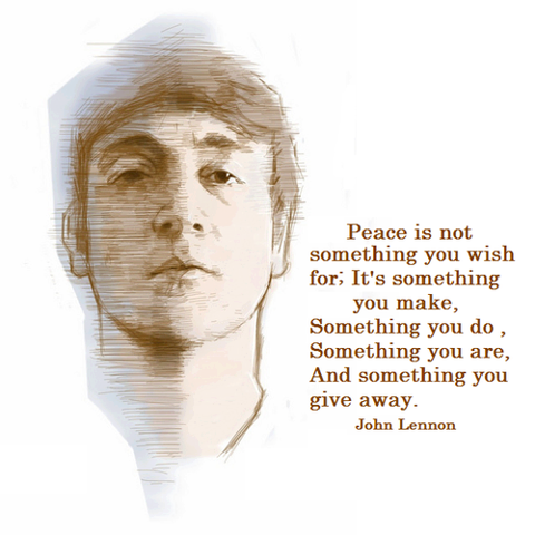 peace is not something you wish for: it's something you do, something you are and something you give away john lennon