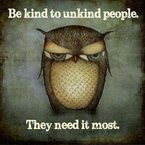 be kind to unkind people. they need it most